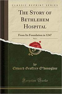 The Story of Bethlehem Hospital, Vol. 1: From Its Foundation in 1247